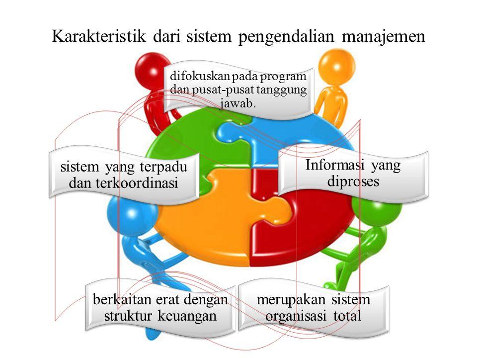 Karakteristik dari sistem pengendalian manajemen difokuskan pada program dan pusat-pusat tanggung jawab. Informasi yang diproses merupakan sistem orga