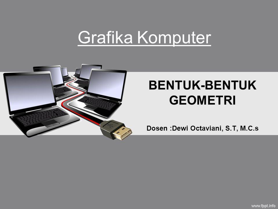 BENTUK-BENTUK GEOMETRI Dosen :Dewi Octaviani, S.T, M.C.s Grafika Komputer