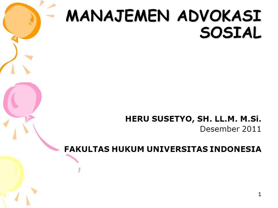 1 MANAJEMEN ADVOKASI SOSIAL HERU SUSETYO, SH. LL.M. M.Si. Desember 2011 FAKULTAS HUKUM UNIVERSITAS INDONESIA