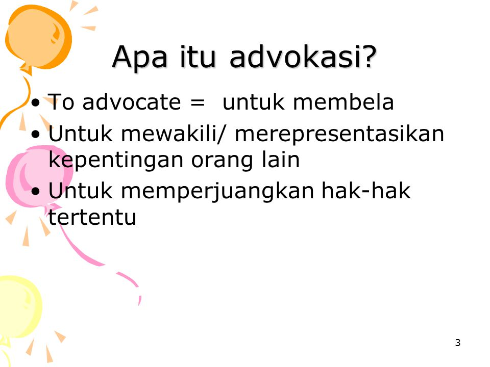 3 Apa itu advokasi? To advocate = untuk membela Untuk mewakili/ merepresentasikan kepentingan orang lain Untuk memperjuangkan hak-hak tertentu