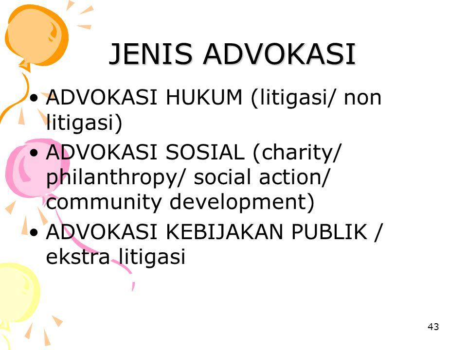 43 JENIS ADVOKASI ADVOKASI HUKUM (litigasi/ non litigasi) ADVOKASI SOSIAL (charity/ philanthropy/ social action/ community development) ADVOKASI KEBIJ