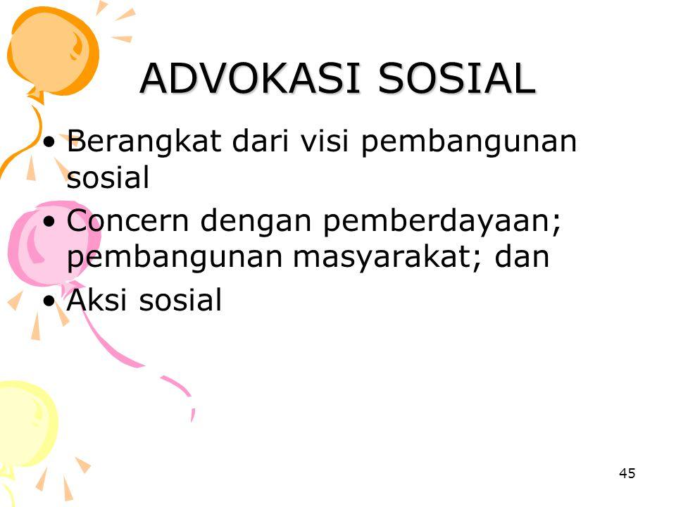 45 ADVOKASI SOSIAL Berangkat dari visi pembangunan sosial Concern dengan pemberdayaan; pembangunan masyarakat; dan Aksi sosial