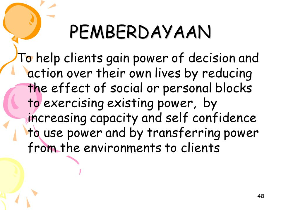 48 PEMBERDAYAAN To help clients gain power of decision and action over their own lives by reducing the effect of social or personal blocks to exercising existing power, by increasing capacity and self confidence to use power and by transferring power from the environments to clients