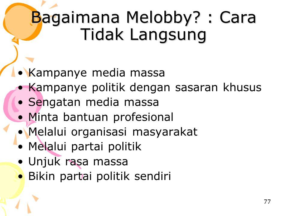 77 Bagaimana Melobby? : Cara Tidak Langsung Kampanye media massa Kampanye politik dengan sasaran khusus Sengatan media massa Minta bantuan profesional