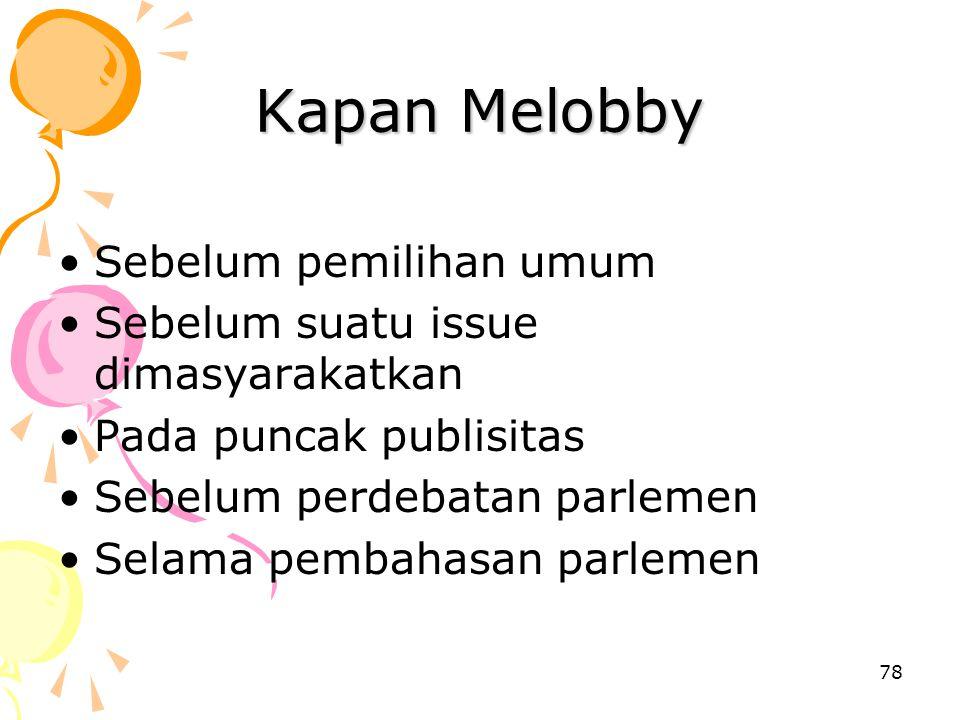 78 Kapan Melobby Sebelum pemilihan umum Sebelum suatu issue dimasyarakatkan Pada puncak publisitas Sebelum perdebatan parlemen Selama pembahasan parle