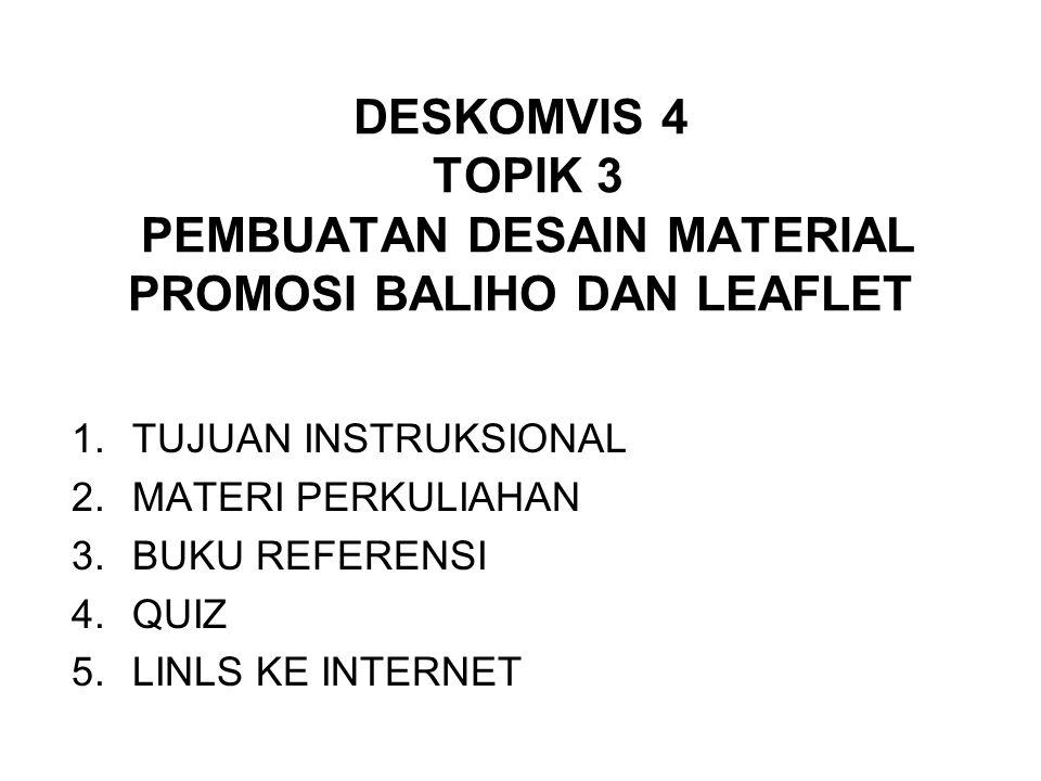DESKOMVIS 4 TOPIK 3 PEMBUATAN DESAIN MATERIAL PROMOSI BALIHO DAN LEAFLET 1.TUJUAN INSTRUKSIONAL 2.MATERI PERKULIAHAN 3.BUKU REFERENSI 4.QUIZ 5.LINLS KE INTERNET