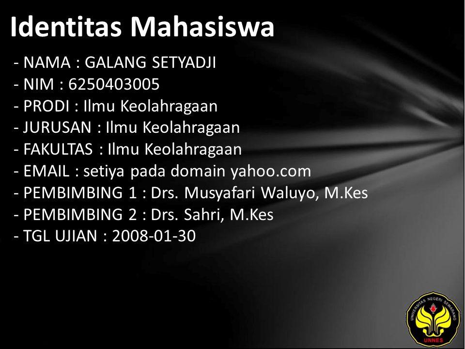 Identitas Mahasiswa - NAMA : GALANG SETYADJI - NIM : 6250403005 - PRODI : Ilmu Keolahragaan - JURUSAN : Ilmu Keolahragaan - FAKULTAS : Ilmu Keolahragaan - EMAIL : setiya pada domain yahoo.com - PEMBIMBING 1 : Drs.