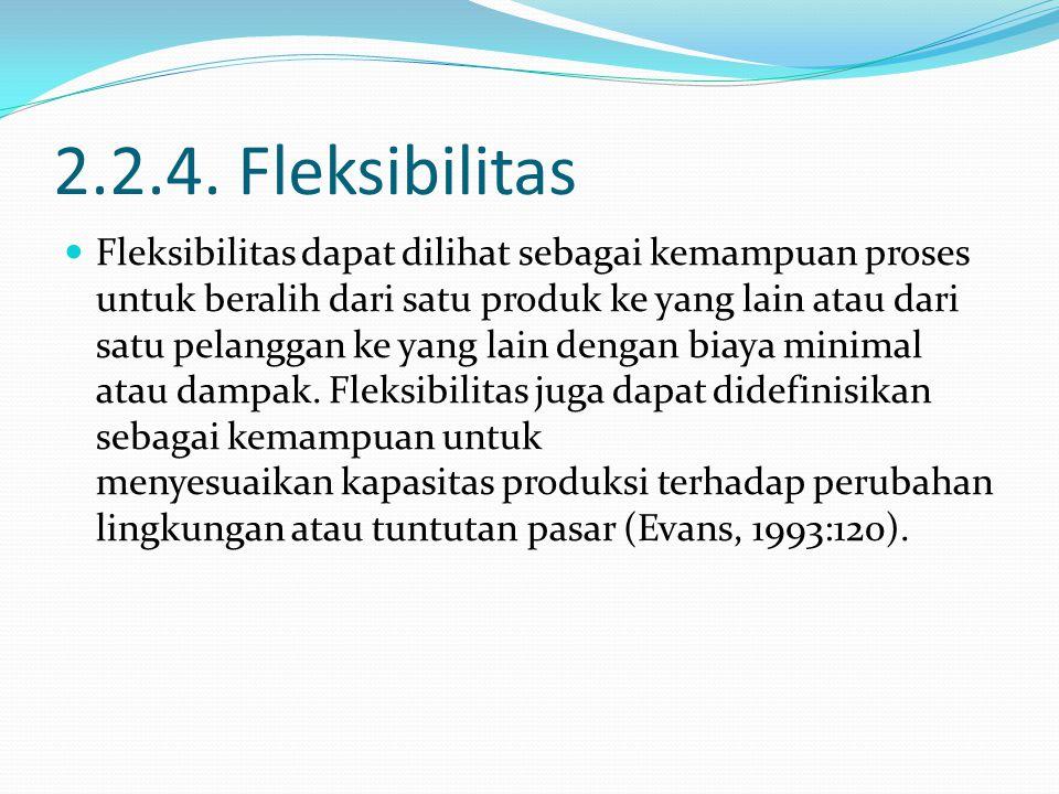 2.2.4. Fleksibilitas Fleksibilitas dapat dilihat sebagai kemampuan proses untuk beralih dari satu produk ke yang lain atau dari satu pelanggan ke yang