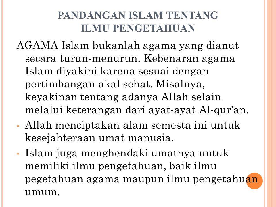 PANDANGAN ISLAM TENTANG ILMU PENGETAHUAN AGAMA Islam bukanlah agama yang dianut secara turun-menurun. Kebenaran agama Islam diyakini karena sesuai den