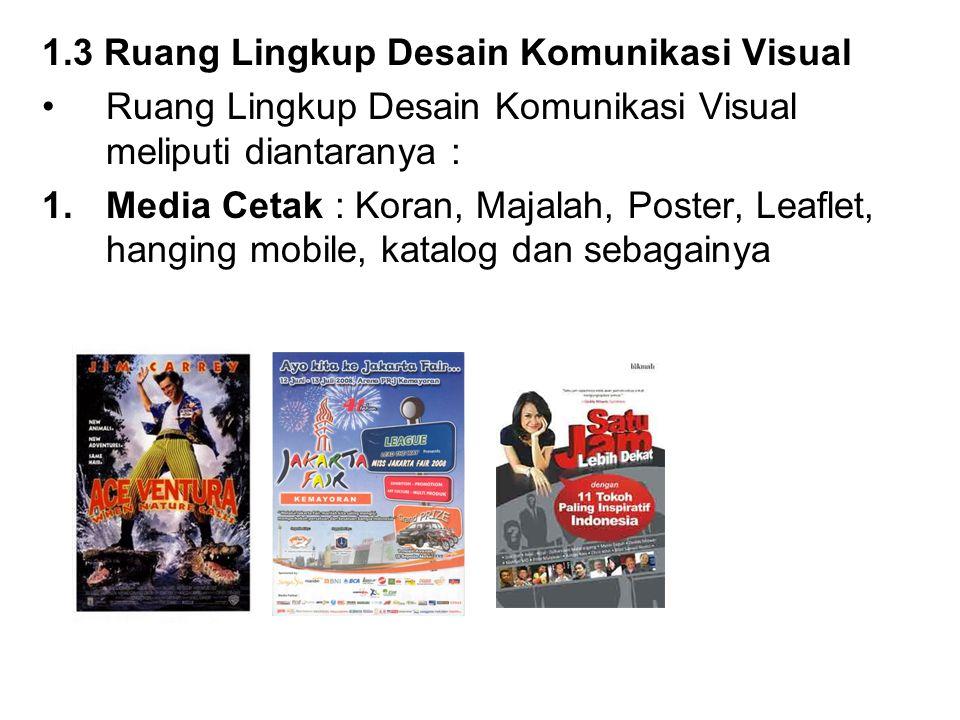 1.3 Ruang Lingkup Desain Komunikasi Visual Ruang Lingkup Desain Komunikasi Visual meliputi diantaranya : 1.Media Cetak : Koran, Majalah, Poster, Leaflet, hanging mobile, katalog dan sebagainya
