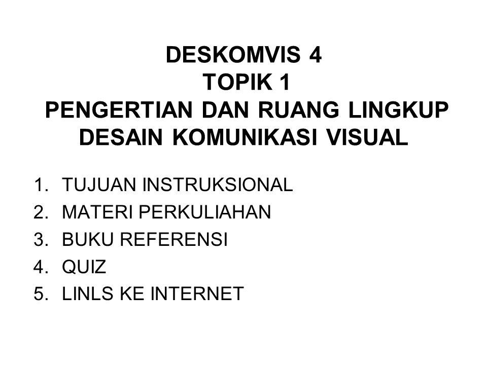 DESKOMVIS 4 TOPIK 1 PENGERTIAN DAN RUANG LINGKUP DESAIN KOMUNIKASI VISUAL 1.TUJUAN INSTRUKSIONAL 2.MATERI PERKULIAHAN 3.BUKU REFERENSI 4.QUIZ 5.LINLS KE INTERNET