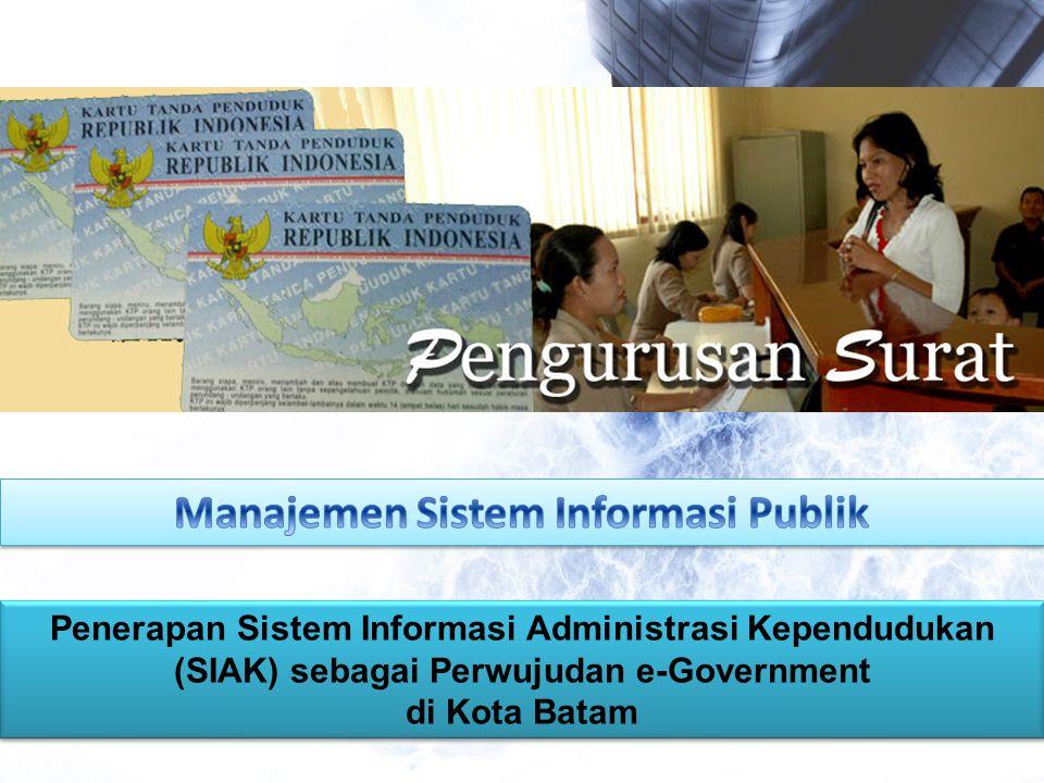 Penerapan Sistem Informasi Administrasi Kependudukan (SIAK) sebagai Perwujudan e-Government di Kota Batam Penerapan Sistem Informasi Administrasi Kependudukan (SIAK) sebagai Perwujudan e-Government di Kota Batam