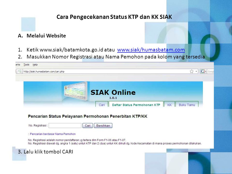 A.Melalui Website 1.Ketik www.siak/batamkota.go.id atau www.siak/humasbatam.comwww.siak/humasbatam.com 2.Masukkan Nomor Registrasi atau Nama Pemohon pada kolom yang tersedia Cara Pengecekanan Status KTP dan KK SIAK 3.