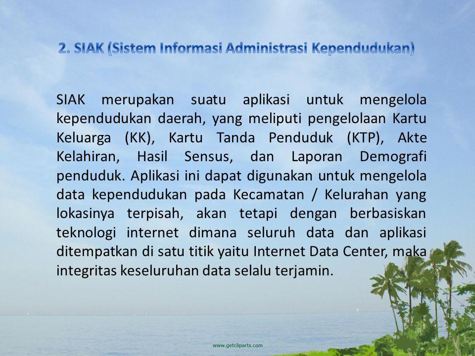SIAK merupakan suatu aplikasi untuk mengelola kependudukan daerah, yang meliputi pengelolaan Kartu Keluarga (KK), Kartu Tanda Penduduk (KTP), Akte Kelahiran, Hasil Sensus, dan Laporan Demografi penduduk.