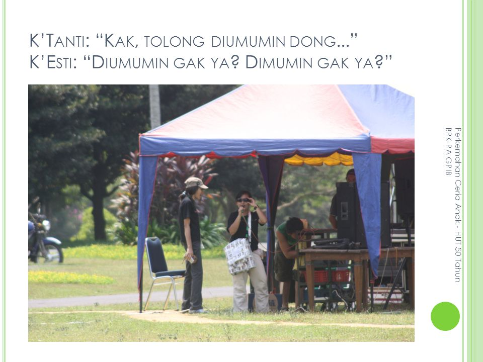 K'T ANTI : K AK, TOLONG DIUMUMIN DONG... K'E STI : D IUMUMIN GAK YA .