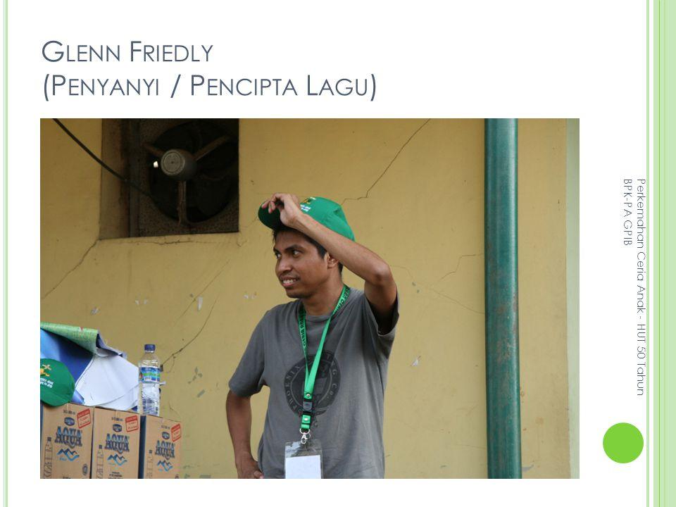 G LENN F RIEDLY (P ENYANYI / P ENCIPTA L AGU ) Perkemahan Ceria Anak - HUT 50 Tahun BPK-PA GPIB
