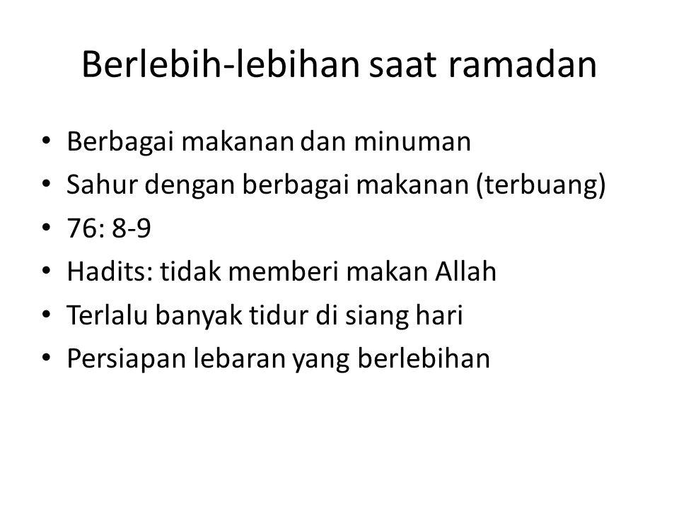 Berlebih-lebihan saat ramadan Berbagai makanan dan minuman Sahur dengan berbagai makanan (terbuang) 76: 8-9 Hadits: tidak memberi makan Allah Terlalu