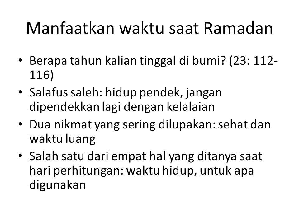 Manfaatkan waktu saat Ramadan Berapa tahun kalian tinggal di bumi? (23: 112- 116) Salafus saleh: hidup pendek, jangan dipendekkan lagi dengan kelalaia