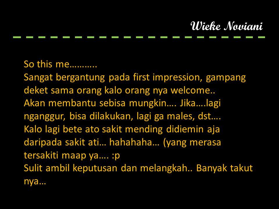 Wieke Noviani So this me……….. Sangat bergantung pada first impression, gampang deket sama orang kalo orang nya welcome.. Akan membantu sebisa mungkin…
