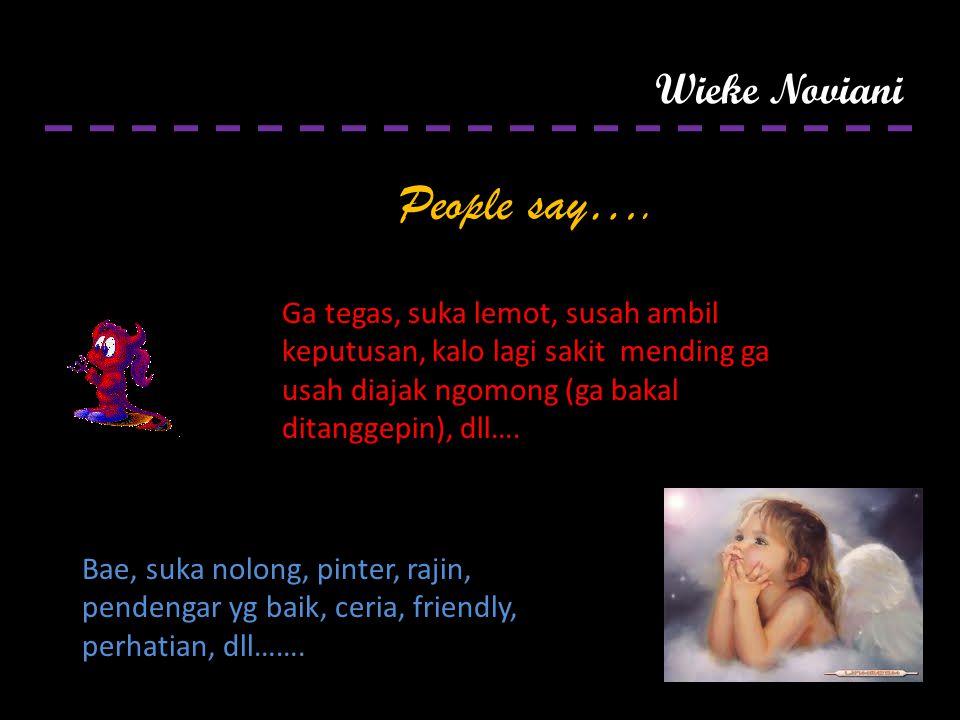 Wieke Noviani People say…. Bae, suka nolong, pinter, rajin, pendengar yg baik, ceria, friendly, perhatian, dll……. Ga tegas, suka lemot, susah ambil ke