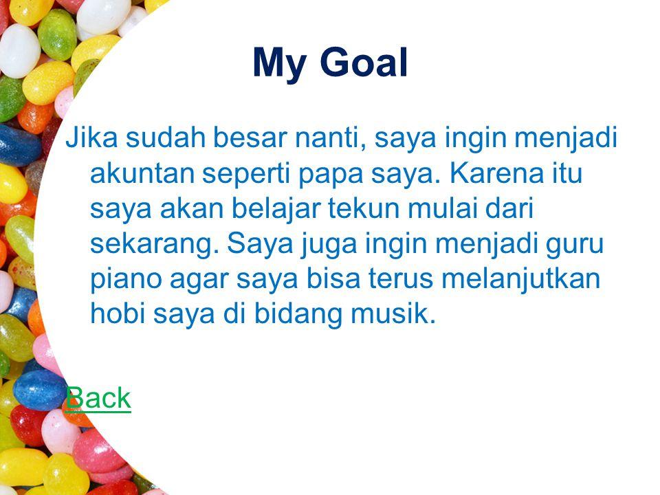 My Goal Jika sudah besar nanti, saya ingin menjadi akuntan seperti papa saya. Karena itu saya akan belajar tekun mulai dari sekarang. Saya juga ingin