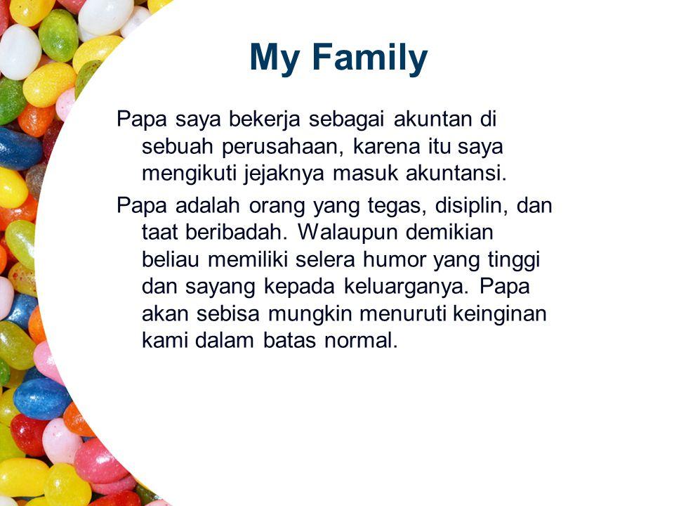 My Family Papa saya bekerja sebagai akuntan di sebuah perusahaan, karena itu saya mengikuti jejaknya masuk akuntansi. Papa adalah orang yang tegas, di