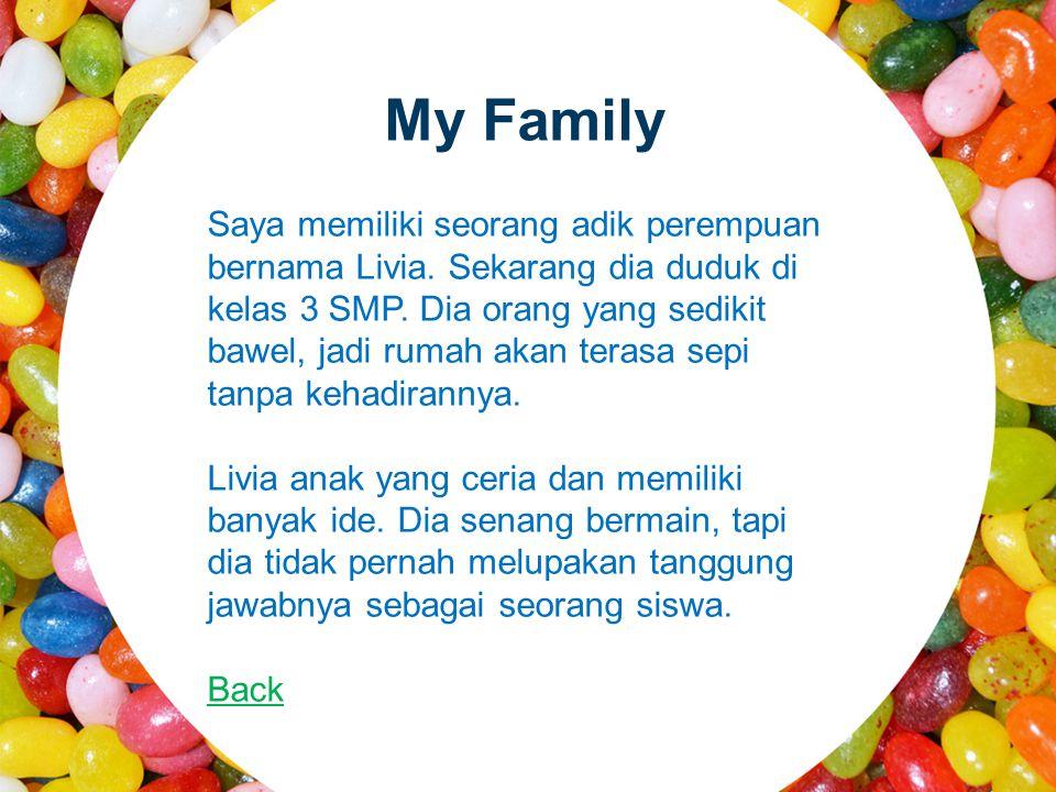My Family Saya memiliki seorang adik perempuan bernama Livia. Sekarang dia duduk di kelas 3 SMP. Dia orang yang sedikit bawel, jadi rumah akan terasa