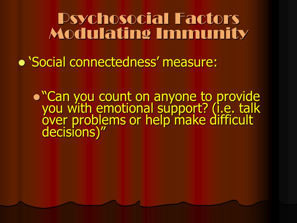 "Psychosocial Factors Modulating Immunity 'Social connectedness' measure: 'Social connectedness' measure: ""Can you count on anyone to provide you with"
