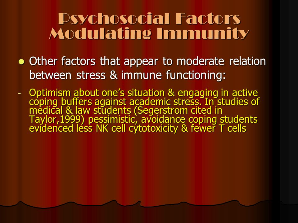 Psychosocial Factors Modulating Immunity Other factors that appear to moderate relation between stress & immune functioning: Other factors that appear to moderate relation between stress & immune functioning: - Optimism about one's situation & engaging in active coping buffers against academic stress.