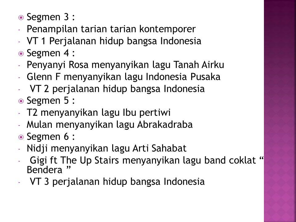  Segmen 3 : - Penampilan tarian tarian kontemporer - VT 1 Perjalanan hidup bangsa Indonesia  Segmen 4 : - Penyanyi Rosa menyanyikan lagu Tanah Airku