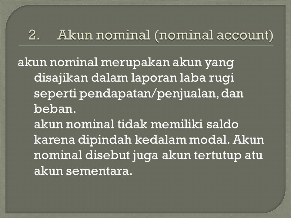akun nominal merupakan akun yang disajikan dalam laporan laba rugi seperti pendapatan/penjualan, dan beban. akun nominal tidak memiliki saldo karena d