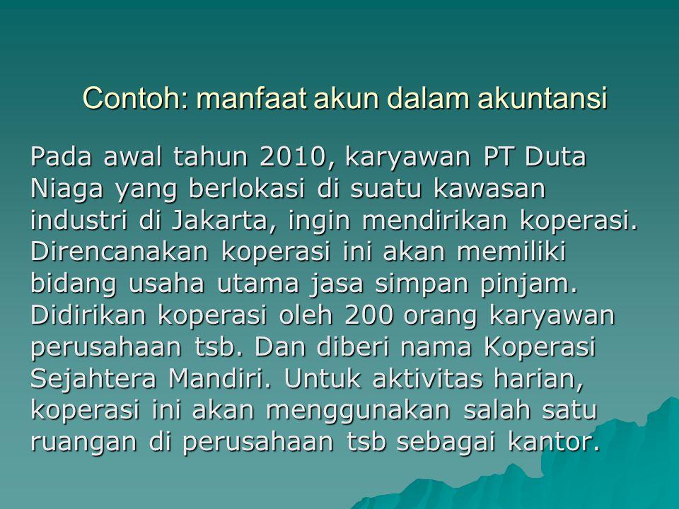Contoh: manfaat akun dalam akuntansi Pada awal tahun 2010, karyawan PT Duta Niaga yang berlokasi di suatu kawasan industri di Jakarta, ingin mendirika