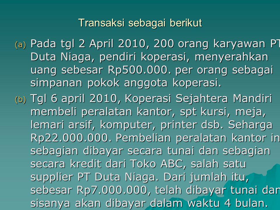 Transaksi sebagai berikut (a) Pada tgl 2 April 2010, 200 orang karyawan PT Duta Niaga, pendiri koperasi, menyerahkan uang sebesar Rp500.000. per orang