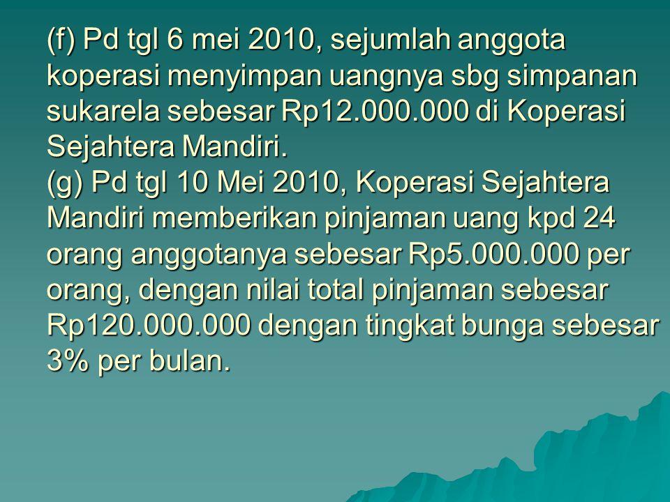 (f) Pd tgl 6 mei 2010, sejumlah anggota koperasi menyimpan uangnya sbg simpanan sukarela sebesar Rp12.000.000 di Koperasi Sejahtera Mandiri. (g) Pd tg
