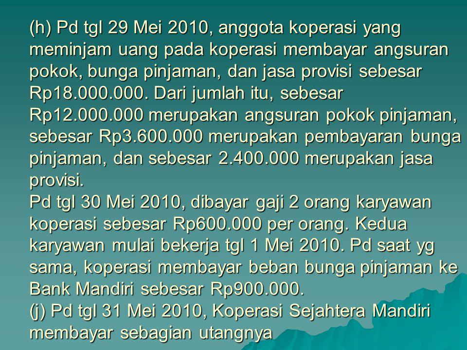 (h) Pd tgl 29 Mei 2010, anggota koperasi yang meminjam uang pada koperasi membayar angsuran pokok, bunga pinjaman, dan jasa provisi sebesar Rp18.000.0