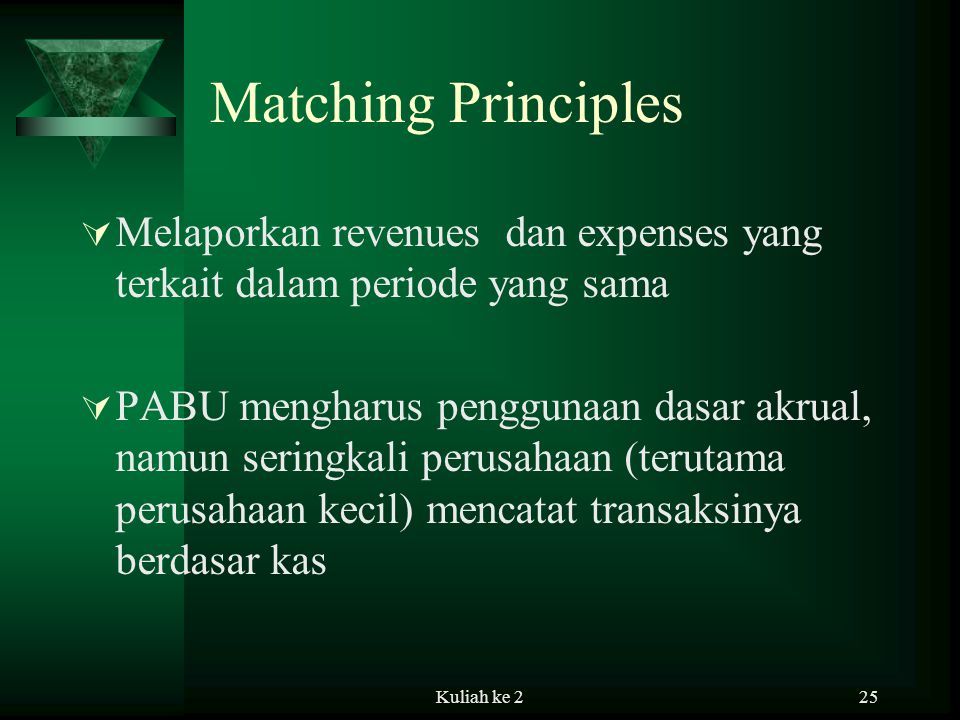 Kuliah ke 225 Matching Principles  Melaporkan revenues dan expenses yang terkait dalam periode yang sama  PABU mengharus penggunaan dasar akrual, namun seringkali perusahaan (terutama perusahaan kecil) mencatat transaksinya berdasar kas
