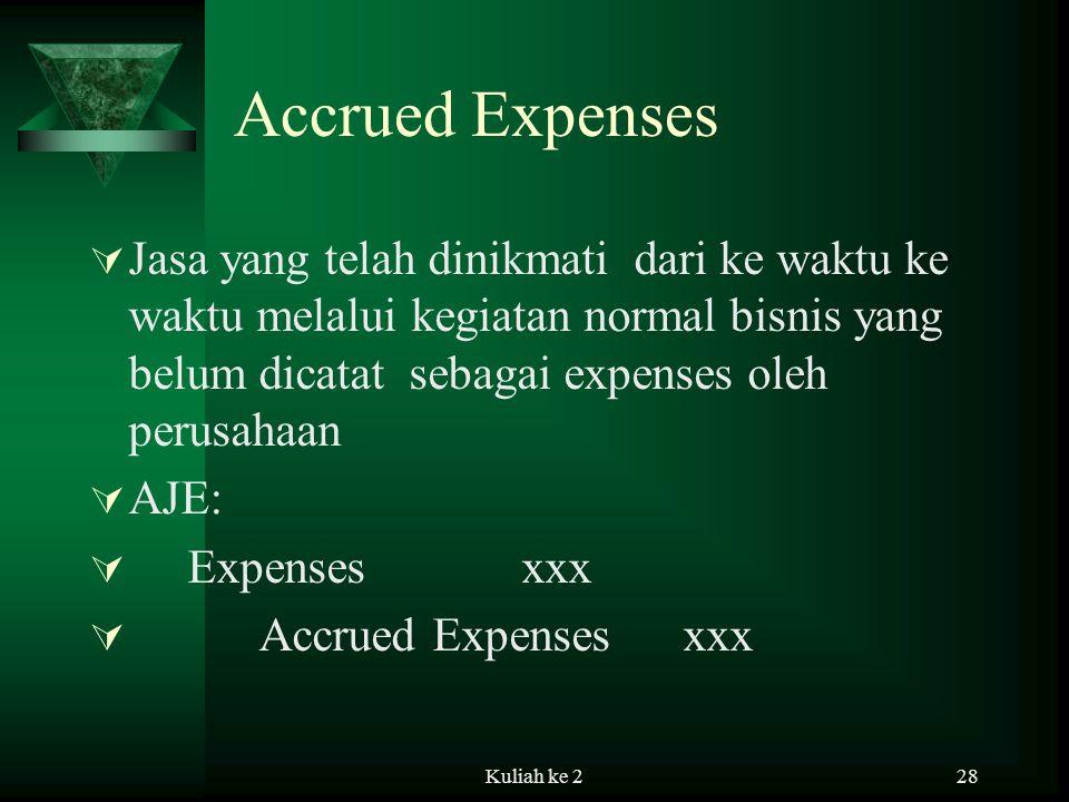 Kuliah ke 228 Accrued Expenses  Jasa yang telah dinikmati dari ke waktu ke waktu melalui kegiatan normal bisnis yang belum dicatat sebagai expenses oleh perusahaan  AJE:  Expenses xxx  Accrued Expenses xxx