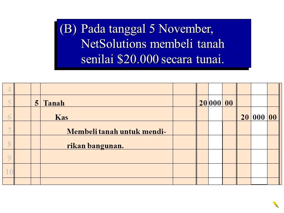 4 5 6 7 8 9 10 5Tanah20 000 00 Kas20 000 00 Membeli tanah untuk mendi- rikan bangunan. (B)Pada tanggal 5 November, NetSolutions membeli tanah senilai