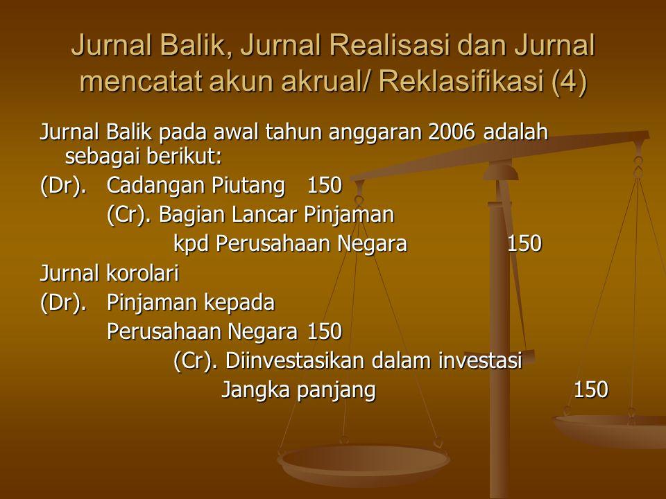 Jurnal Balik, Jurnal Realisasi dan Jurnal mencatat akun akrual/ Reklasifikasi (4) Jurnal Balik pada awal tahun anggaran 2006 adalah sebagai berikut: (Dr).Cadangan Piutang150 (Cr).