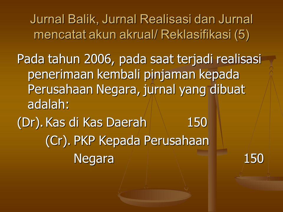 Jurnal Balik, Jurnal Realisasi dan Jurnal mencatat akun akrual/ Reklasifikasi (5) Pada tahun 2006, pada saat terjadi realisasi penerimaan kembali pinjaman kepada Perusahaan Negara, jurnal yang dibuat adalah: (Dr).Kas di Kas Daerah150 (Cr).PKP Kepada Perusahaan Negara150