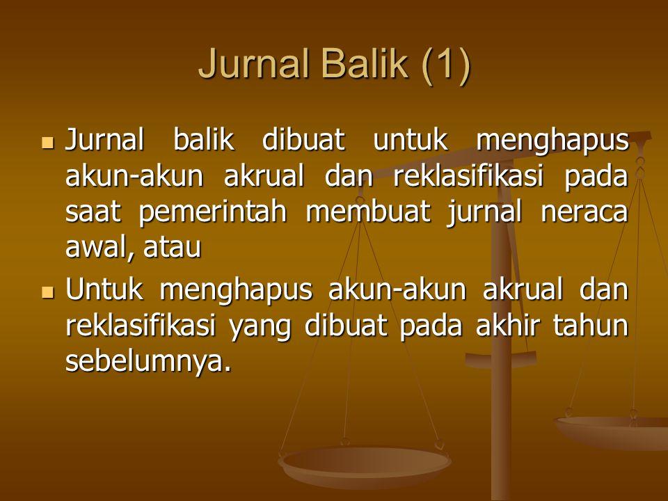 Jurnal Balik (1) Jurnal balik dibuat untuk menghapus akun-akun akrual dan reklasifikasi pada saat pemerintah membuat jurnal neraca awal, atau Jurnal b