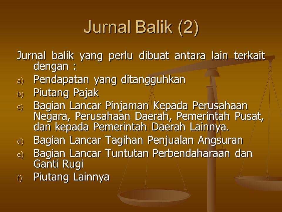 Jurnal Balik (2) Jurnal balik yang perlu dibuat antara lain terkait dengan : a) Pendapatan yang ditangguhkan b) Piutang Pajak c) Bagian Lancar Pinjama
