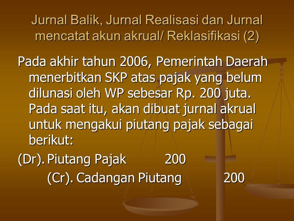 Jurnal Balik, Jurnal Realisasi dan Jurnal mencatat akun akrual/ Reklasifikasi (2) Pada akhir tahun 2006, Pemerintah Daerah menerbitkan SKP atas pajak yang belum dilunasi oleh WP sebesar Rp.