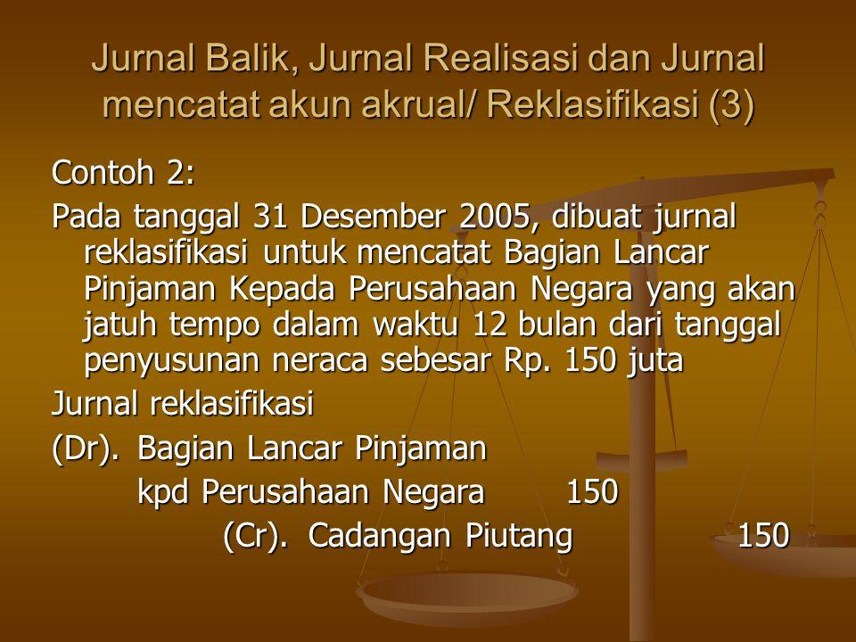 Jurnal Balik, Jurnal Realisasi dan Jurnal mencatat akun akrual/ Reklasifikasi (3) Contoh 2: Pada tanggal 31 Desember 2005, dibuat jurnal reklasifikasi untuk mencatat Bagian Lancar Pinjaman Kepada Perusahaan Negara yang akan jatuh tempo dalam waktu 12 bulan dari tanggal penyusunan neraca sebesar Rp.