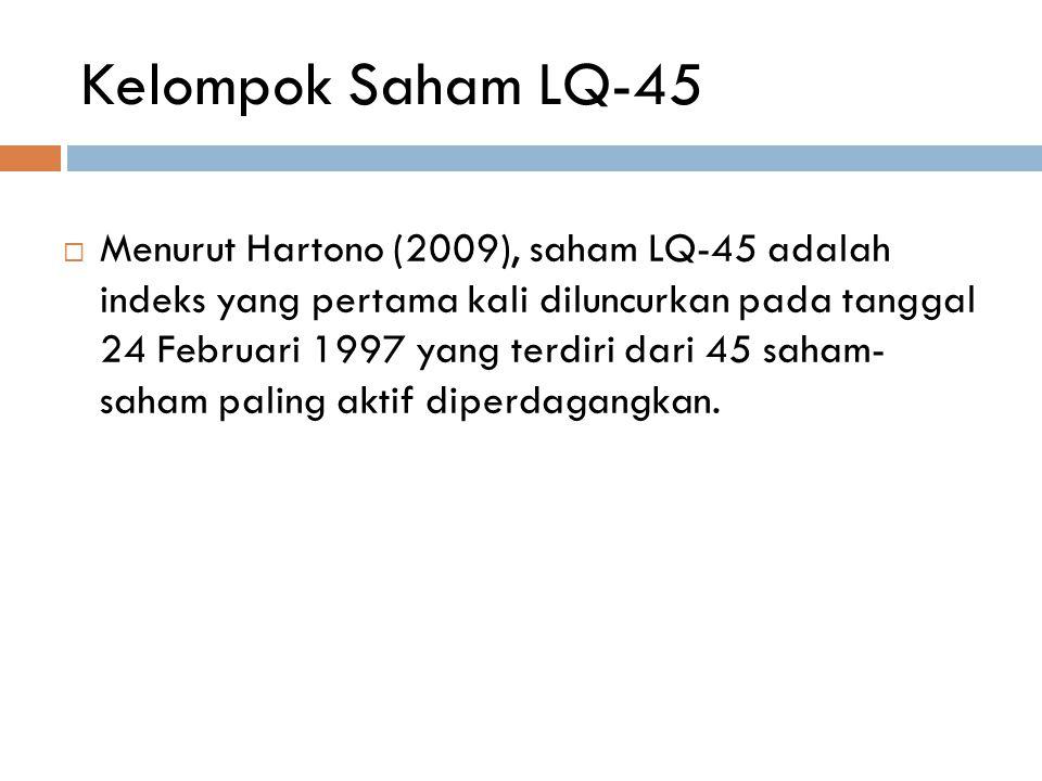 Kelompok Saham LQ-45  Menurut Hartono (2009), saham LQ-45 adalah indeks yang pertama kali diluncurkan pada tanggal 24 Februari 1997 yang terdiri dari