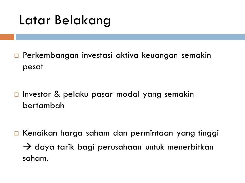 Latar Belakang  Perkembangan investasi aktiva keuangan semakin pesat  Investor & pelaku pasar modal yang semakin bertambah  Kenaikan harga saham da