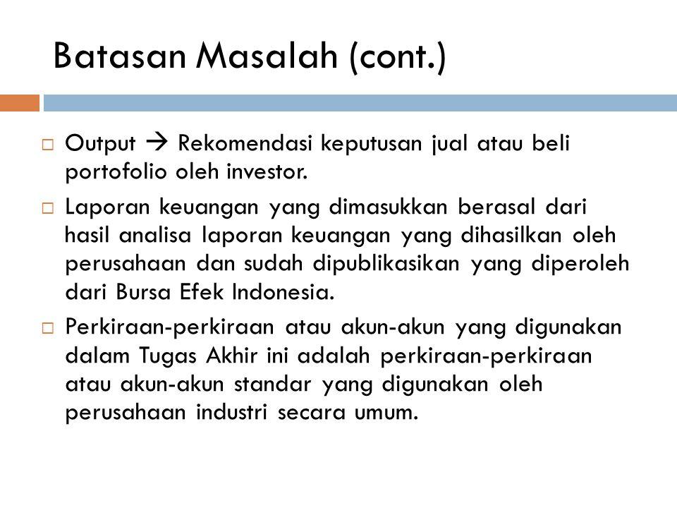 Batasan Masalah (cont.)  Output  Rekomendasi keputusan jual atau beli portofolio oleh investor.  Laporan keuangan yang dimasukkan berasal dari hasi