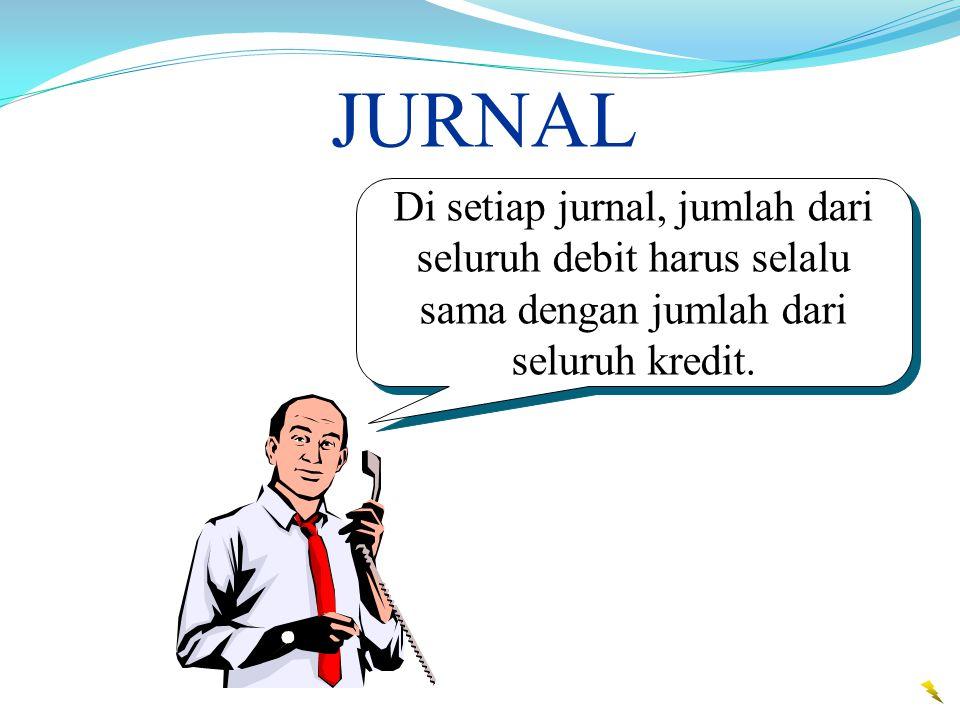 JURNAL Di setiap jurnal, jumlah dari seluruh debit harus selalu sama dengan jumlah dari seluruh kredit.