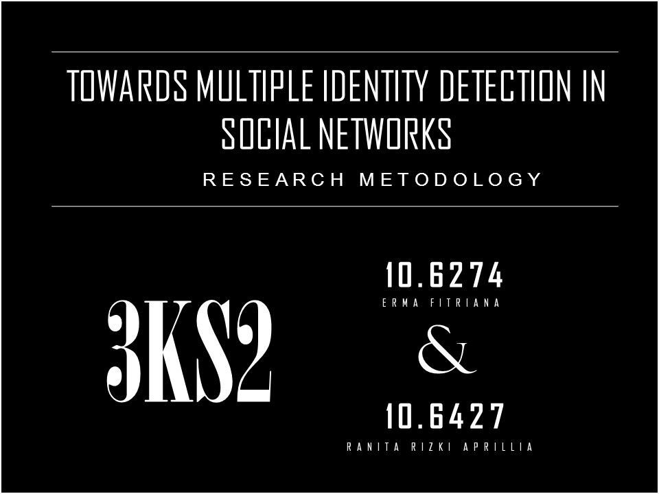 TOWARDS MULTIPLE IDENTITY DETECTION IN SOCIAL NETWORKS 10.6274 & 10.6427 RESEARCH METODOLOGY 3KS2 ERMA FITRIANA RANITA RIZKI APRILLIA