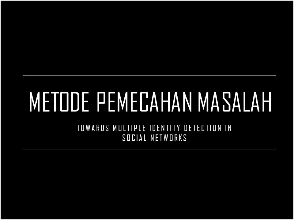 METODE PEMECAHAN MASALAH TOWARDS MULTIPLE IDENTITY DETECTION IN SOCIAL NETWORKS